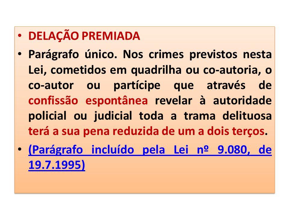 DELAÇÃO PREMIADA Parágrafo único. Nos crimes previstos nesta Lei, cometidos em quadrilha ou co-autoria, o co-autor ou partícipe que através de confiss