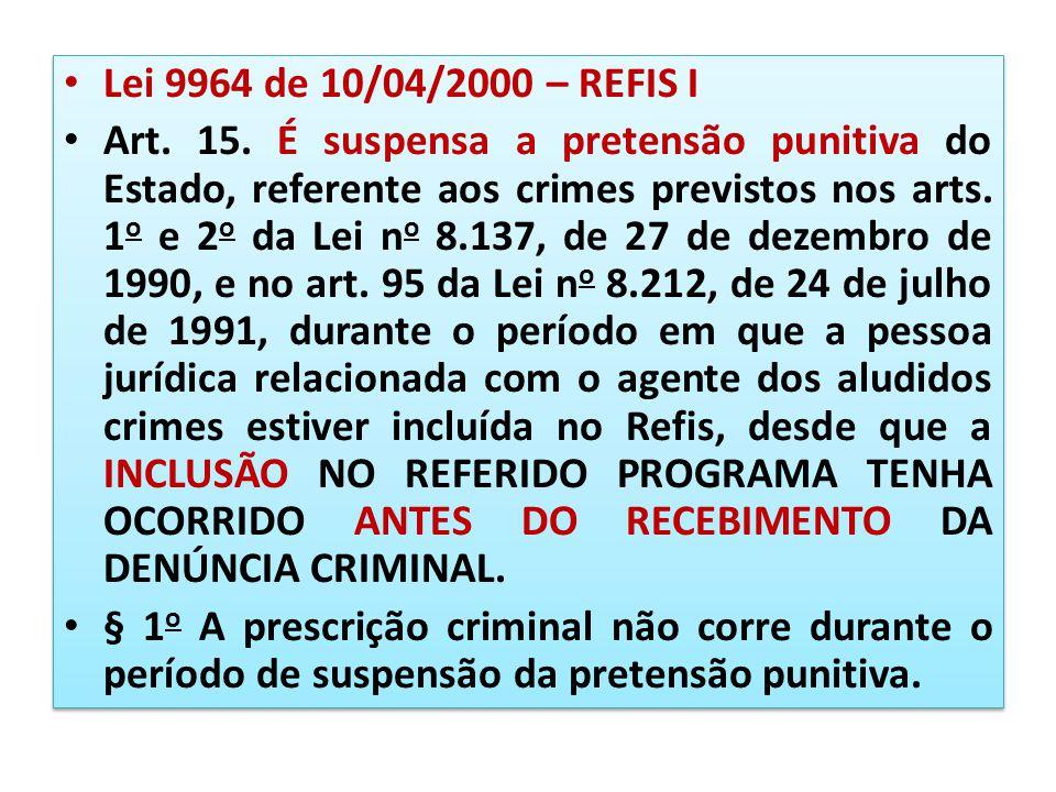 Lei 9964 de 10/04/2000 – REFIS I Art. 15. É suspensa a pretensão punitiva do Estado, referente aos crimes previstos nos arts. 1 o e 2 o da Lei n o 8.1