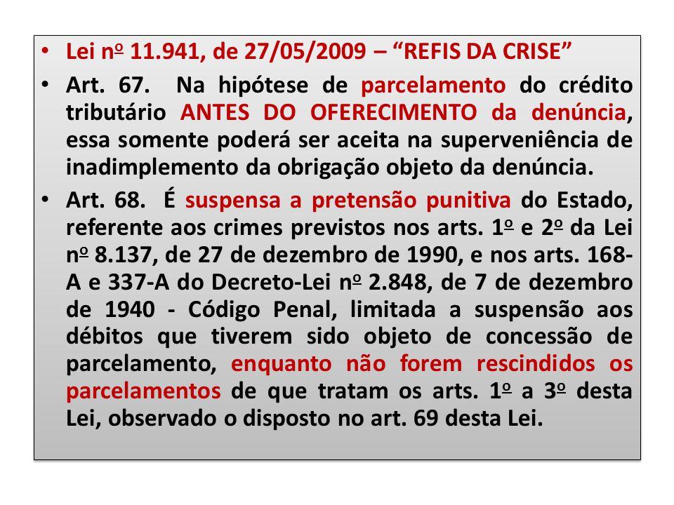 """Lei n o 11.941, de 27/05/2009 – """"REFIS DA CRISE"""" Art. 67. Na hipótese de parcelamento do crédito tributário ANTES DO OFERECIMENTO da denúncia, essa so"""