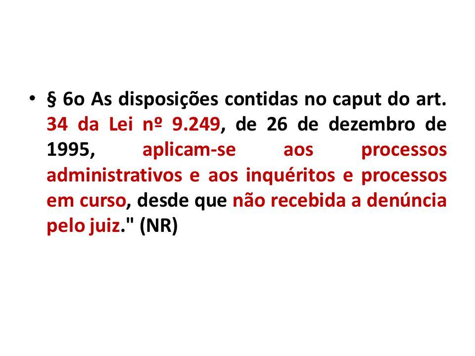 § 6o As disposições contidas no caput do art. 34 da Lei nº 9.249, de 26 de dezembro de 1995, aplicam-se aos processos administrativos e aos inquéritos