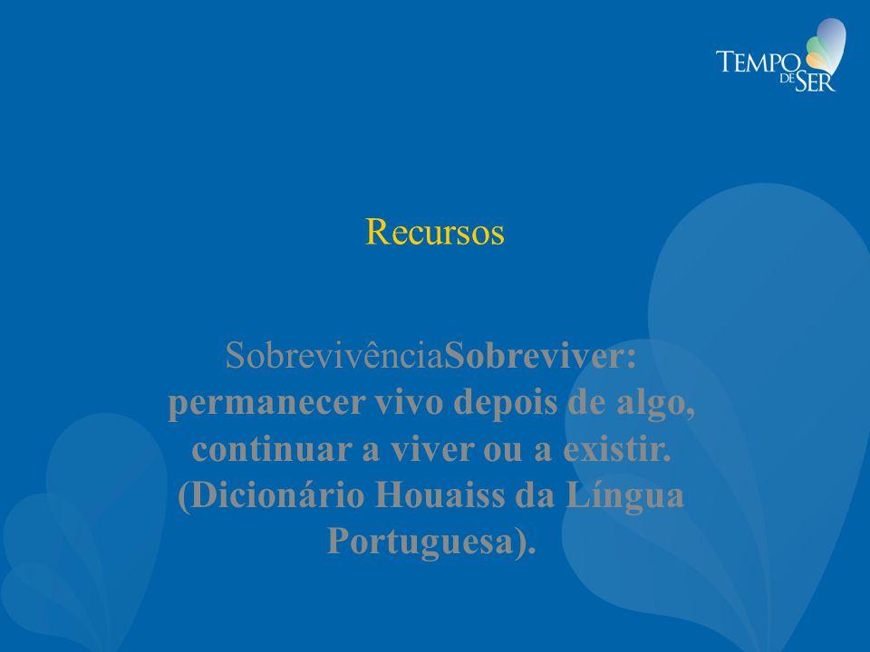 Recursos SobrevivênciaSobreviver: permanecer vivo depois de algo, continuar a viver ou a existir. (Dicionário Houaiss da Língua Portuguesa).