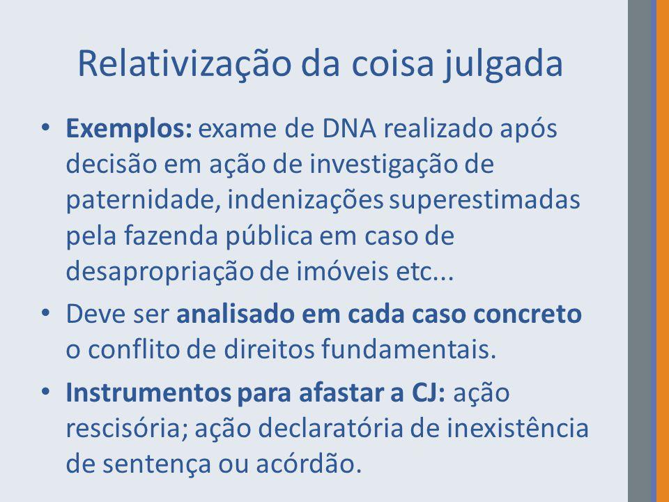 Relativização da coisa julgada Exemplos: exame de DNA realizado após decisão em ação de investigação de paternidade, indenizações superestimadas pela