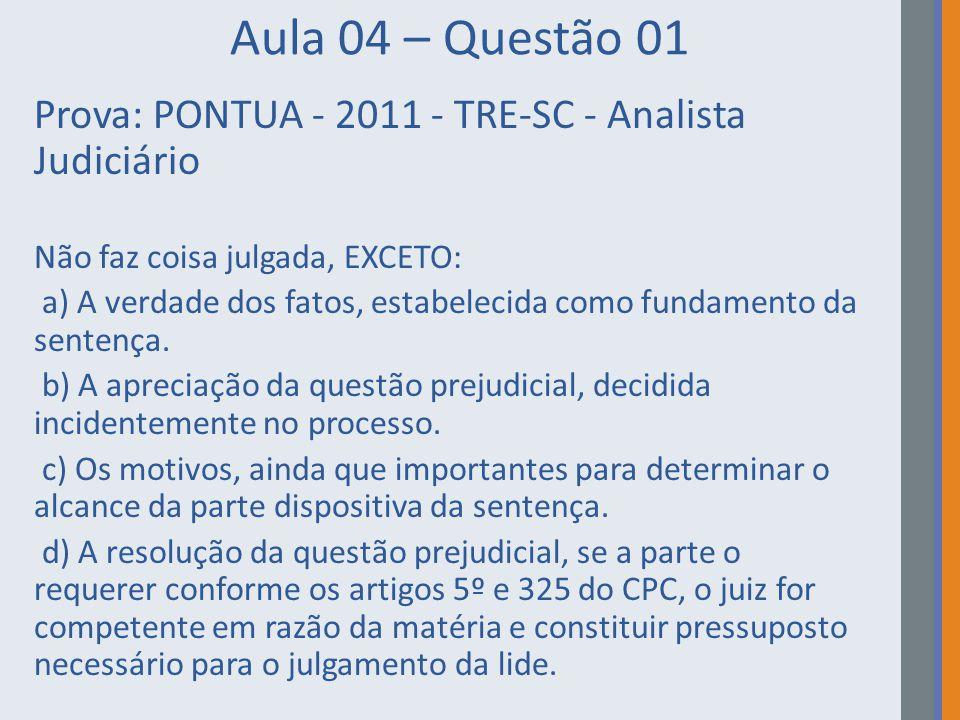 Aula 04 – Questão 01 Prova: PONTUA - 2011 - TRE-SC - Analista Judiciário Não faz coisa julgada, EXCETO: a) A verdade dos fatos, estabelecida como fund