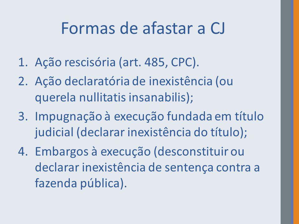 Formas de afastar a CJ 1.Ação rescisória (art. 485, CPC). 2.Ação declaratória de inexistência (ou querela nullitatis insanabilis); 3.Impugnação à exec