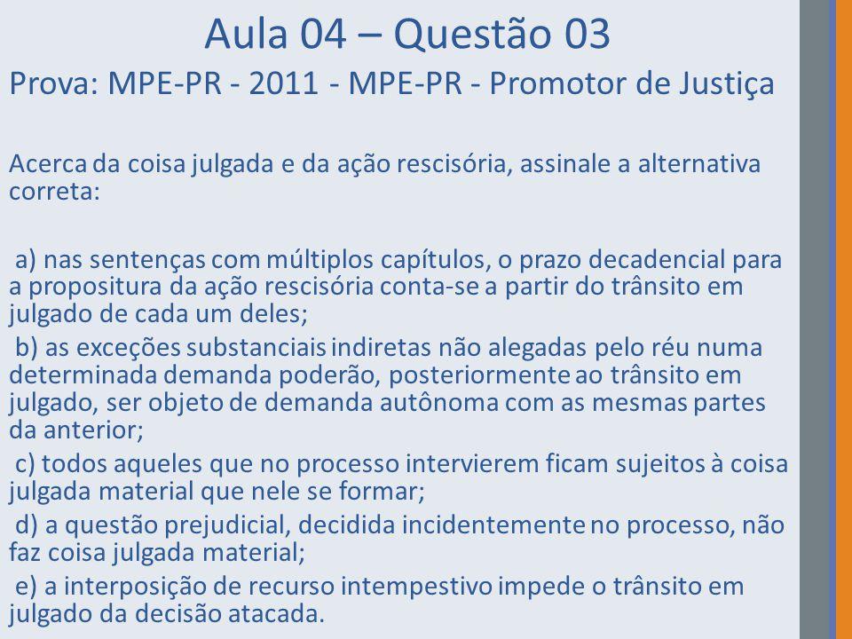 Aula 04 – Questão 03 Prova: MPE-PR - 2011 - MPE-PR - Promotor de Justiça Acerca da coisa julgada e da ação rescisória, assinale a alternativa correta: