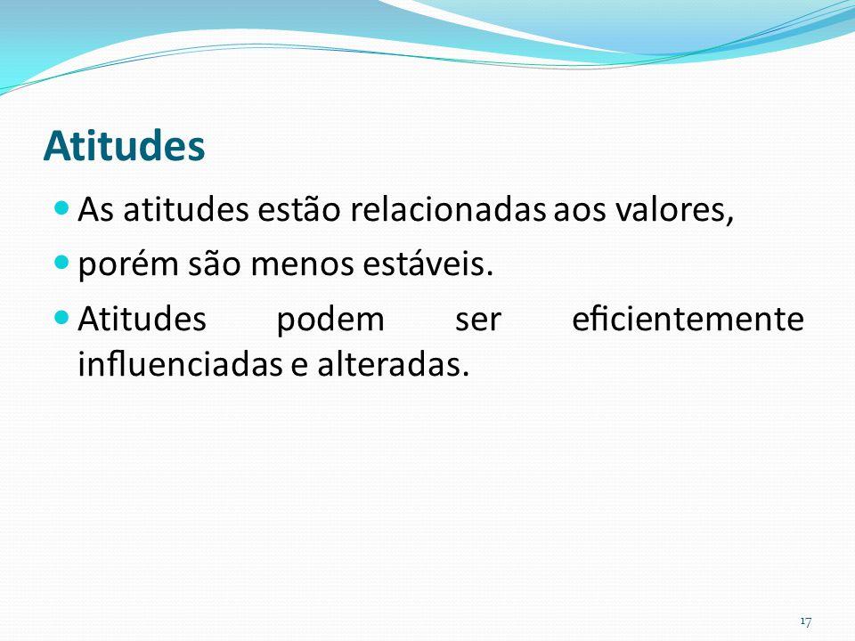 Atitudes As atitudes estão relacionadas aos valores, porém são menos estáveis. Atitudes podem ser eficientemente influenciadas e alteradas. 17