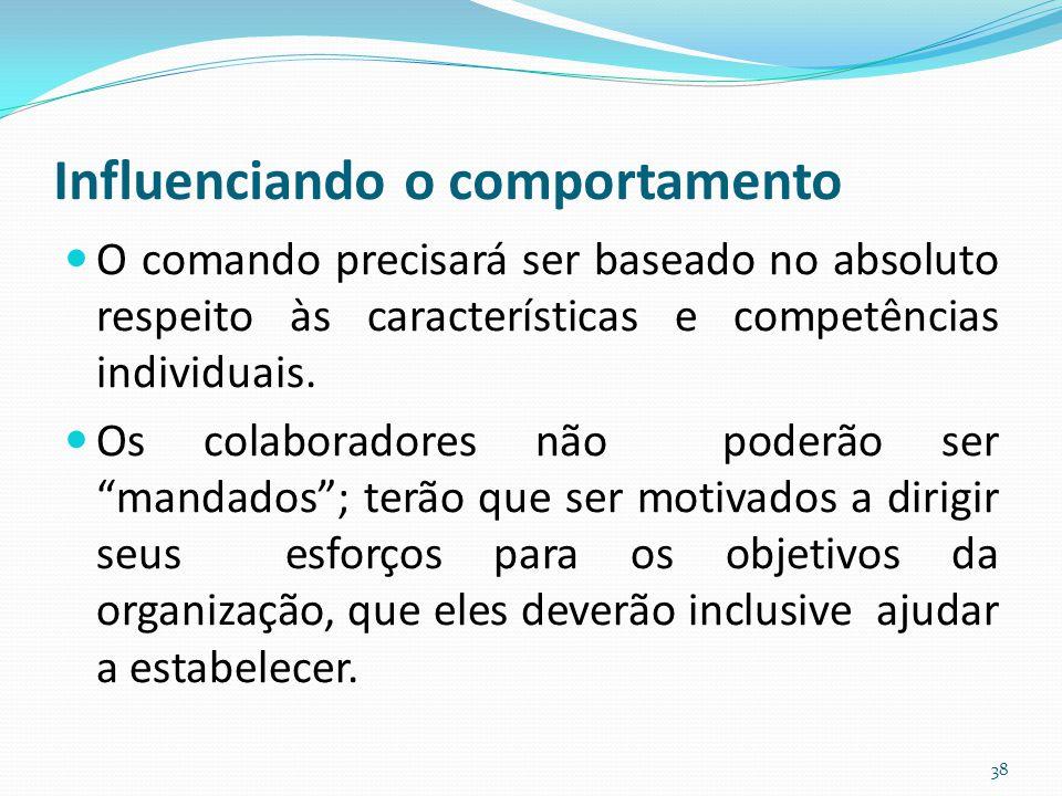 Influenciando o comportamento O comando precisará ser baseado no absoluto respeito às características e competências individuais. Os colaboradores não