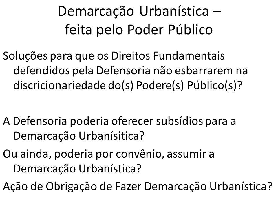 Demarcação Urbanística – feita pelo Poder Público Soluções para que os Direitos Fundamentais defendidos pela Defensoria não esbarrarem na discricionariedade do(s) Podere(s) Público(s).