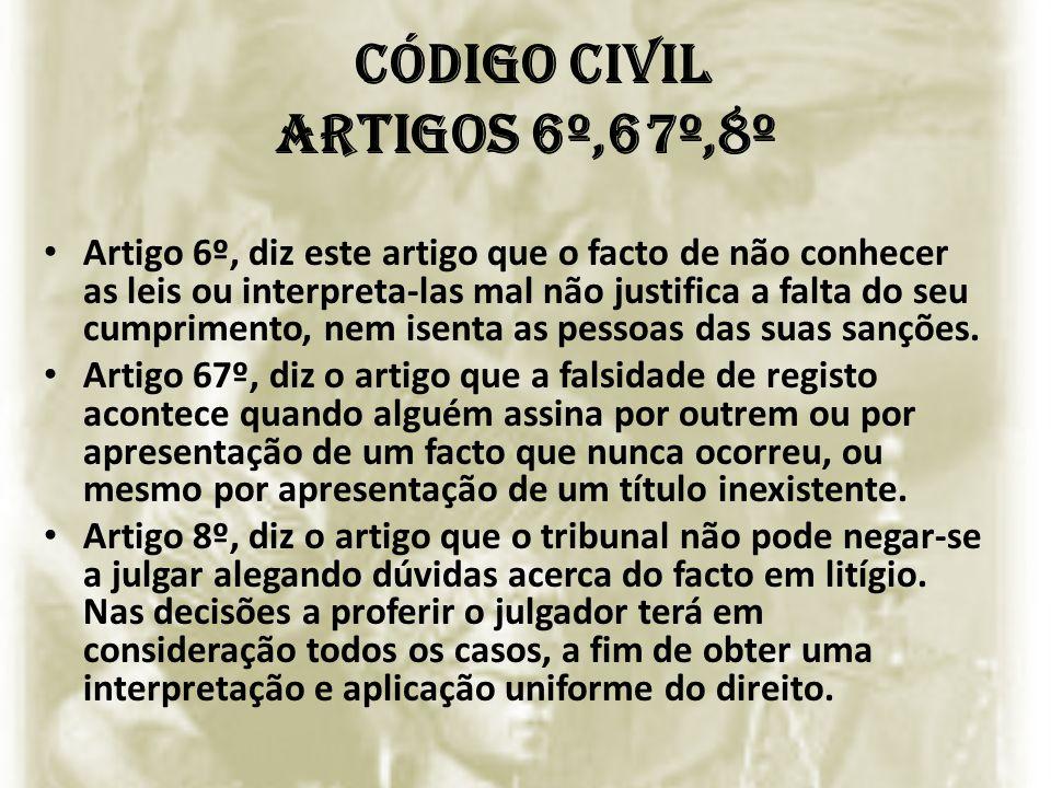 Código civil Artigos 6º,67º,8º Artigo 6º, diz este artigo que o facto de não conhecer as leis ou interpreta-las mal não justifica a falta do seu cumpr