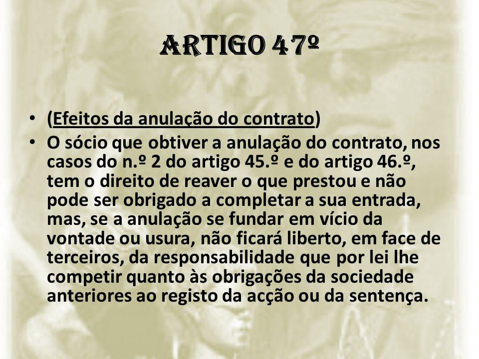 Artigo 47º (Efeitos da anulação do contrato) O sócio que obtiver a anulação do contrato, nos casos do n.º 2 do artigo 45.º e do artigo 46.º, tem o dir