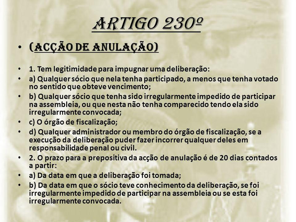 Artigo 230º (Acção de anulação) 1. Tem legitimidade para impugnar uma deliberação: a) Qualquer sócio que nela tenha participado, a menos que tenha vot