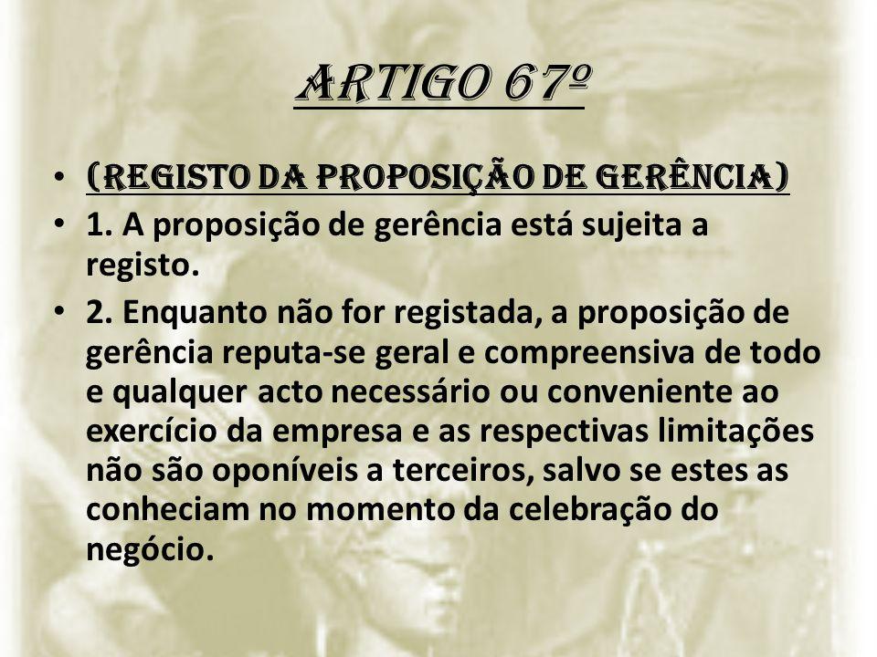 Artigo 67º (Registo da proposição de gerência) 1. A proposição de gerência está sujeita a registo. 2. Enquanto não for registada, a proposição de gerê