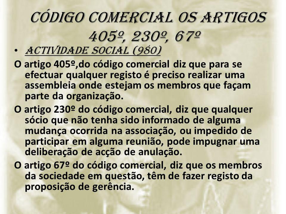 código comercial os artigos 405º, 230º, 67º Actividade social (980) O artigo 405º,do código comercial diz que para se efectuar qualquer registo é prec