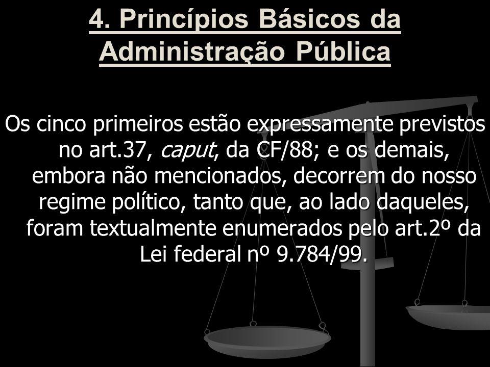 4. Princípios Básicos da Administração Pública Os cinco primeiros estão expressamente previstos no art.37, caput, da CF/88; e os demais, embora não me