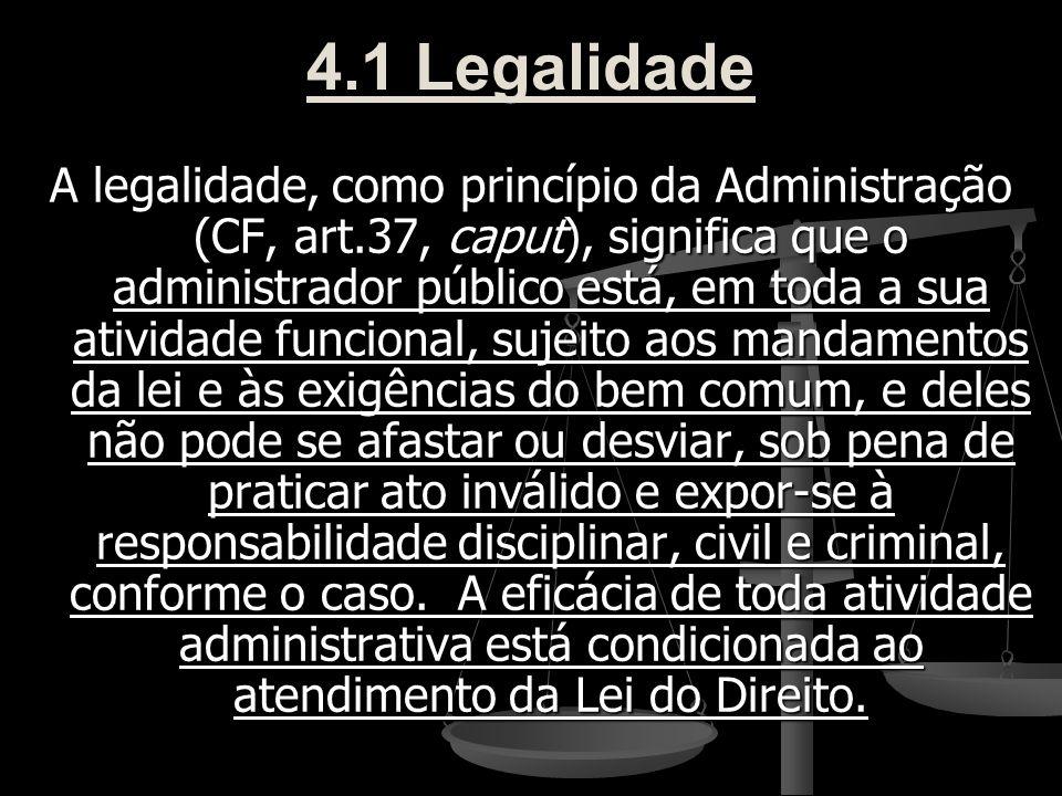 4.1 Legalidade A legalidade, como princípio da Administração (CF, art.37, caput), significa que o administrador público está, em toda a sua atividade