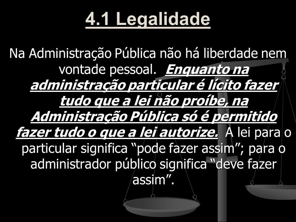 4.1 Legalidade Na Administração Pública não há liberdade nem vontade pessoal. Enquanto na administração particular é lícito fazer tudo que a lei não p