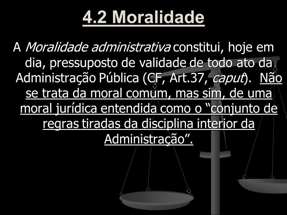 4.2 Moralidade A Moralidade administrativa constitui, hoje em dia, pressuposto de validade de todo ato da Administração Pública (CF, Art.37, caput). N