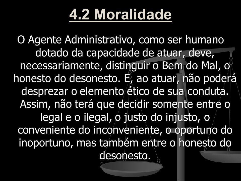 4.2 Moralidade O Agente Administrativo, como ser humano dotado da capacidade de atuar, deve, necessariamente, distinguir o Bem do Mal, o honesto do de