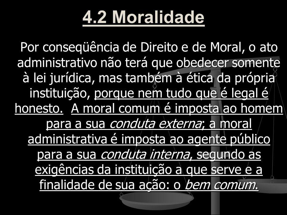 4.2 Moralidade Por conseqüência de Direito e de Moral, o ato administrativo não terá que obedecer somente à lei jurídica, mas também à ética da própri