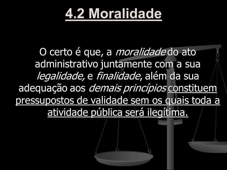 4.2 Moralidade O certo é que, a moralidade do ato administrativo juntamente com a sua legalidade, e finalidade, além da sua adequação aos demais princ