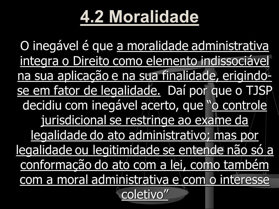 4.2 Moralidade O inegável é que a moralidade administrativa integra o Direito como elemento indissociável na sua aplicação e na sua finalidade, erigin