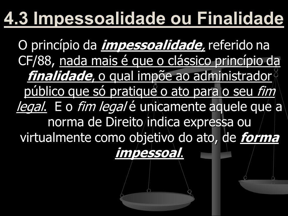 4.3 Impessoalidade ou Finalidade O princípio da impessoalidade, referido na CF/88, nada mais é que o clássico princípio da finalidade, o qual impõe ao