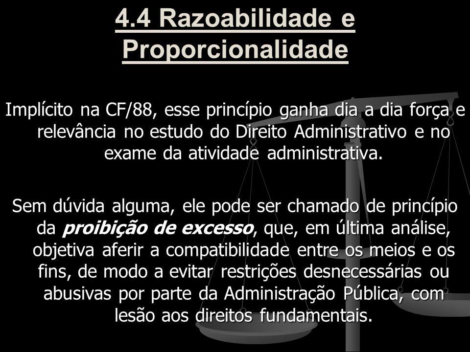 4.4 Razoabilidade e Proporcionalidade Implícito na CF/88, esse princípio ganha dia a dia força e relevância no estudo do Direito Administrativo e no e