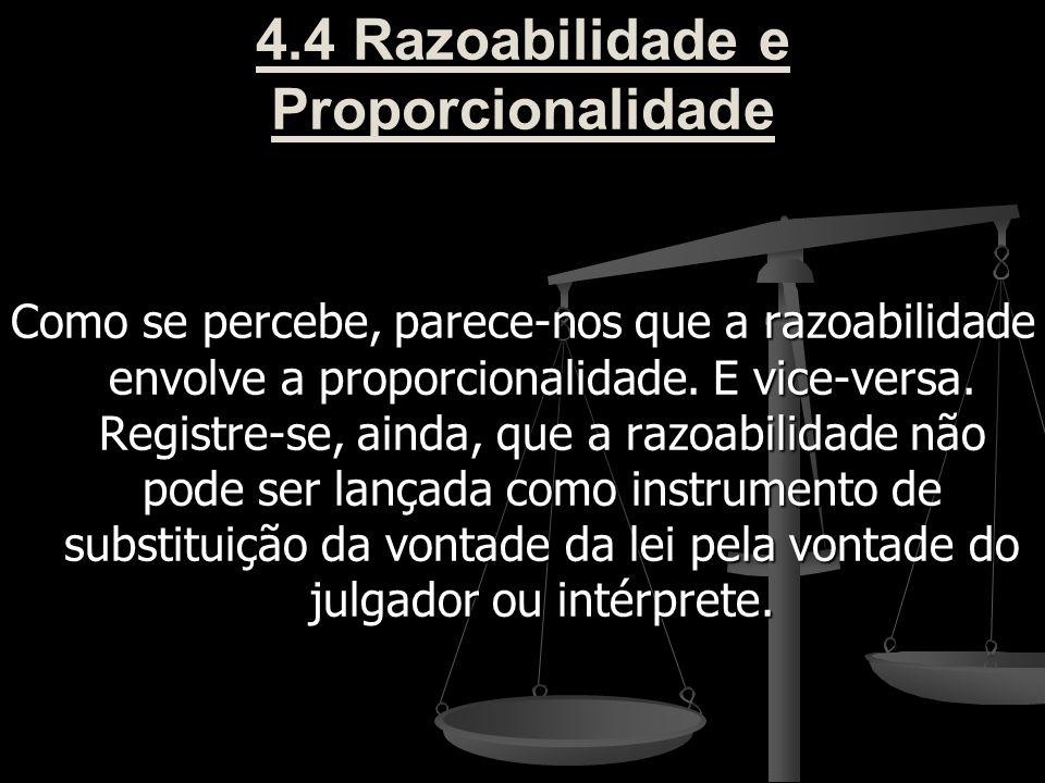 4.4 Razoabilidade e Proporcionalidade Como se percebe, parece-nos que a razoabilidade envolve a proporcionalidade. E vice-versa. Registre-se, ainda, q