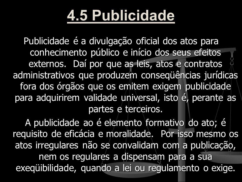 4.5 Publicidade Publicidade é a divulgação oficial dos atos para conhecimento público e início dos seus efeitos externos. Daí por que as leis, atos e