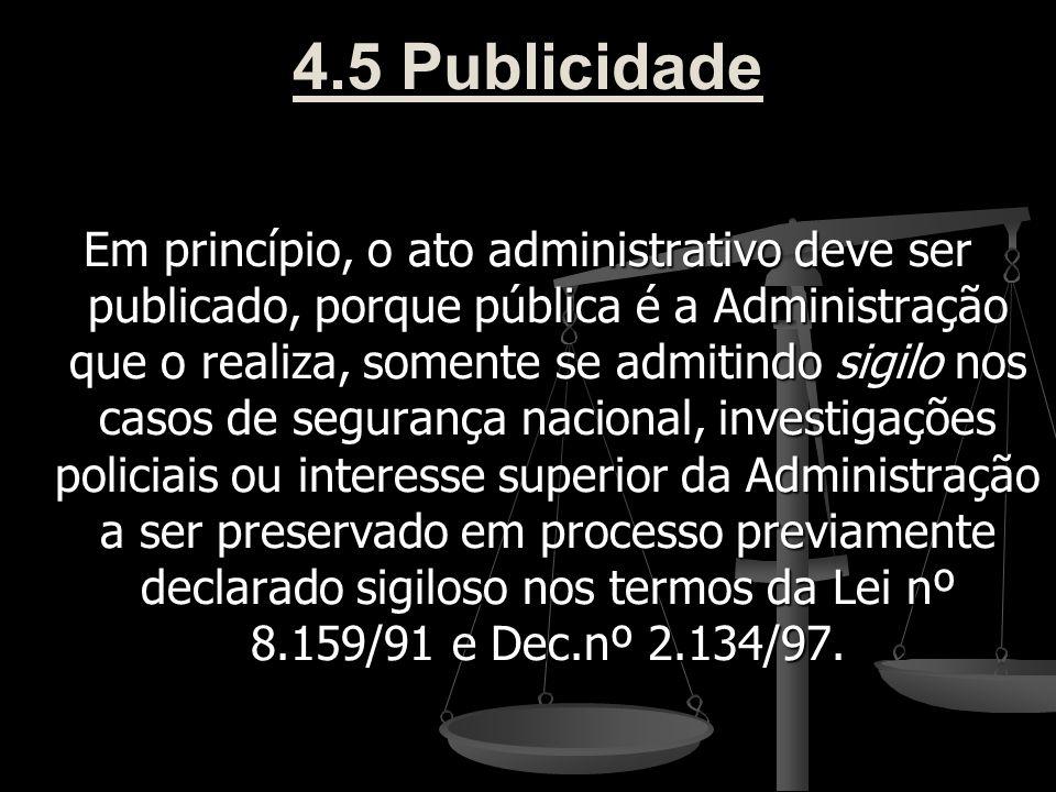4.5 Publicidade Em princípio, o ato administrativo deve ser publicado, porque pública é a Administração que o realiza, somente se admitindo sigilo nos