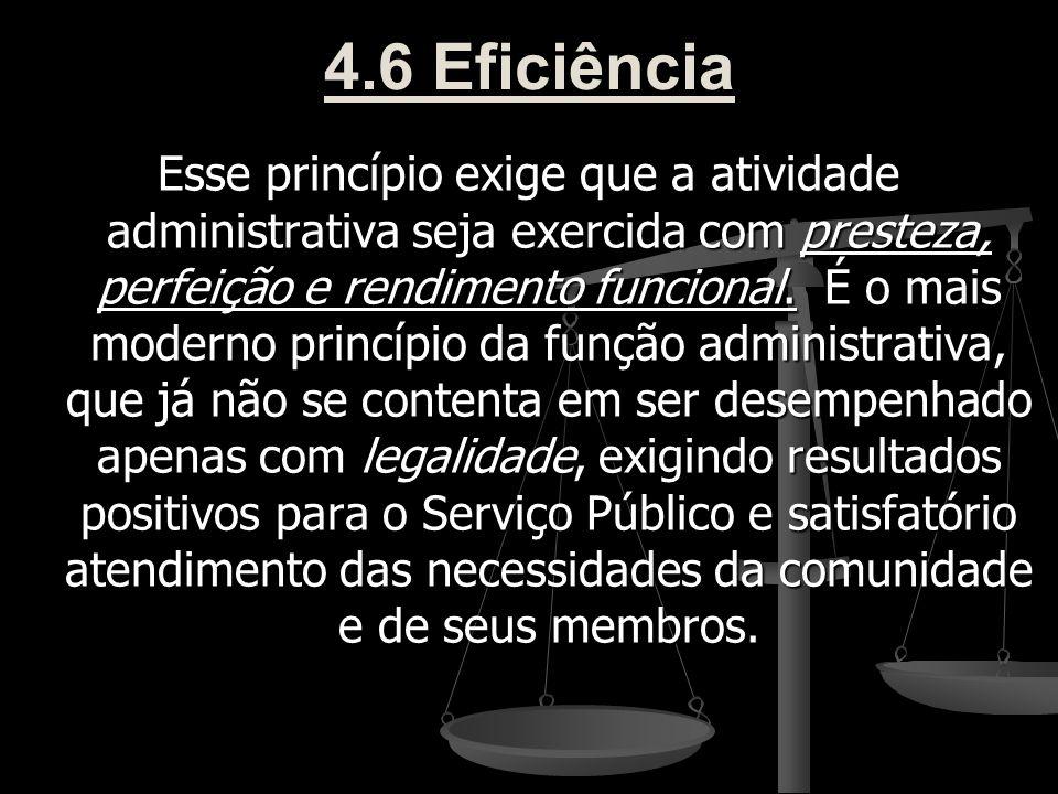 4.6 Eficiência Esse princípio exige que a atividade administrativa seja exercida com presteza, perfeição e rendimento funcional. É o mais moderno prin