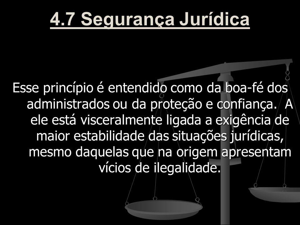 4.7 Segurança Jurídica Esse princípio é entendido como da boa-fé dos administrados ou da proteção e confiança. A ele está visceralmente ligada a exigê