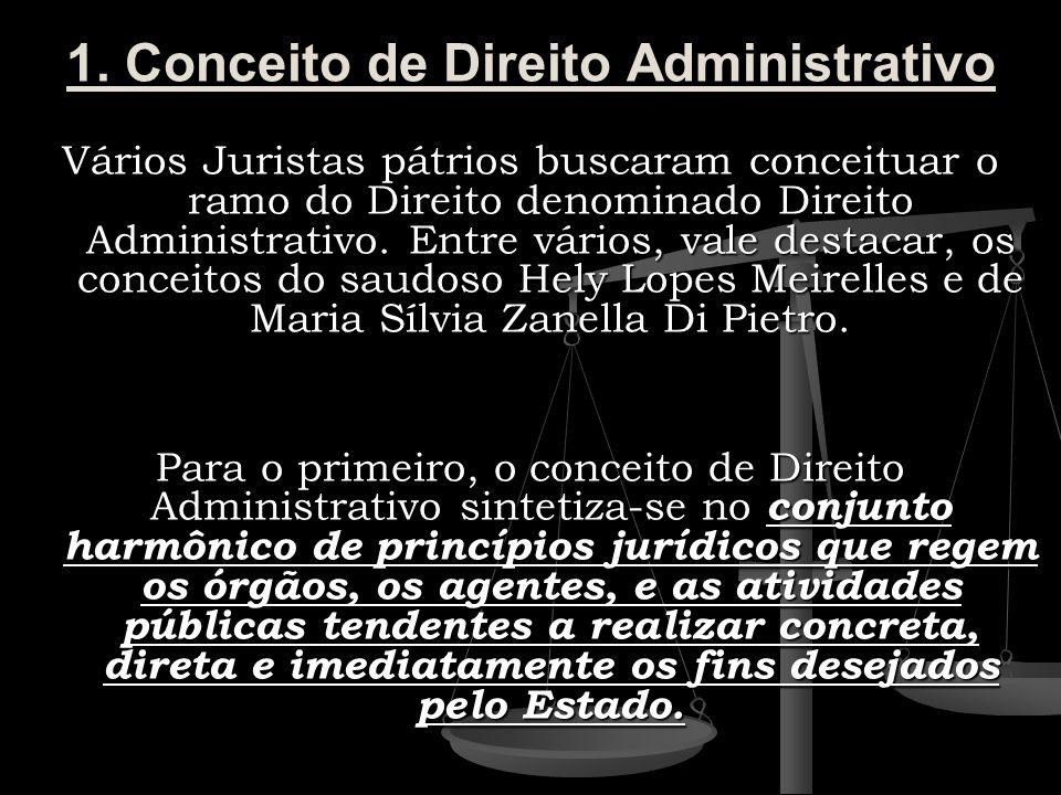 1. Conceito de Direito Administrativo Vários Juristas pátrios buscaram conceituar o ramo do Direito denominado Direito Administrativo. Entre vários, v