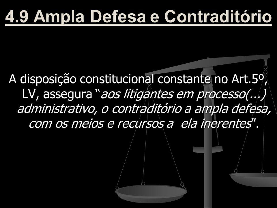 """4.9 Ampla Defesa e Contraditório A disposição constitucional constante no Art.5º, LV, assegura """"aos litigantes em processo(...) administrativo, o cont"""