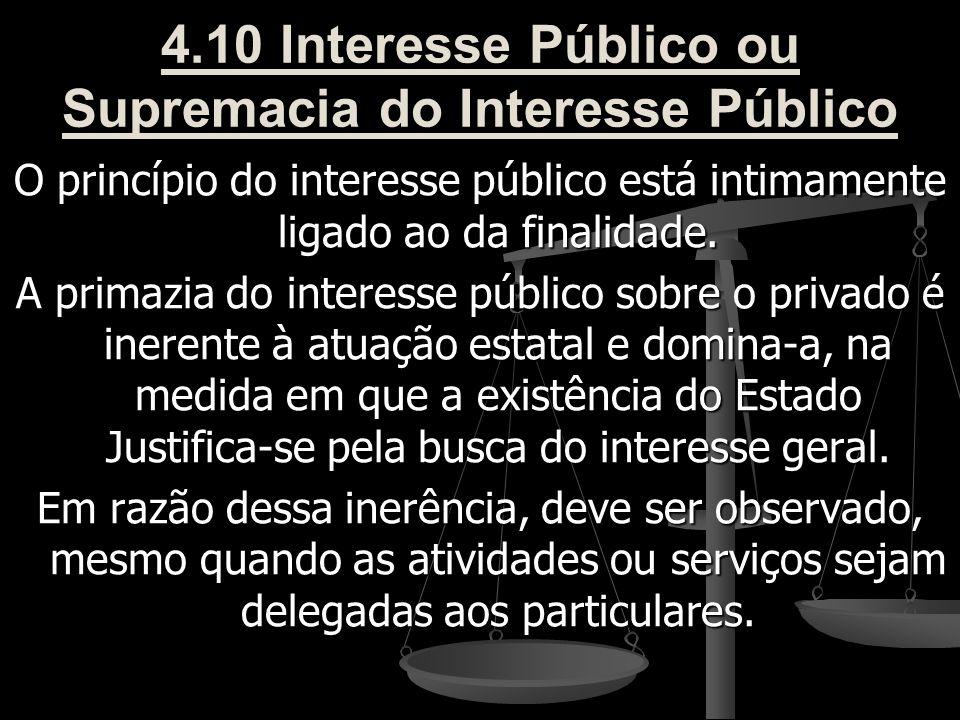 4.10 Interesse Público ou Supremacia do Interesse Público O princípio do interesse público está intimamente ligado ao da finalidade. A primazia do int