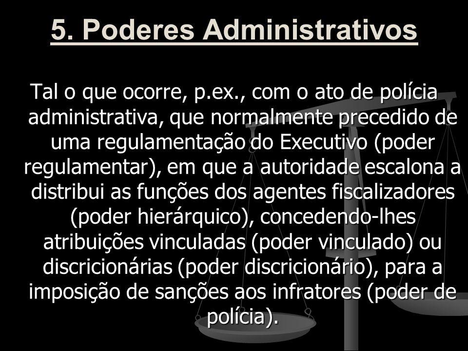 5. Poderes Administrativos Tal o que ocorre, p.ex., com o ato de polícia administrativa, que normalmente precedido de uma regulamentação do Executivo