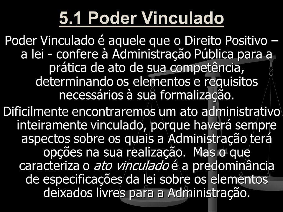 5.1 Poder Vinculado Poder Vinculado é aquele que o Direito Positivo – a lei - confere à Administração Pública para a prática de ato de sua competência