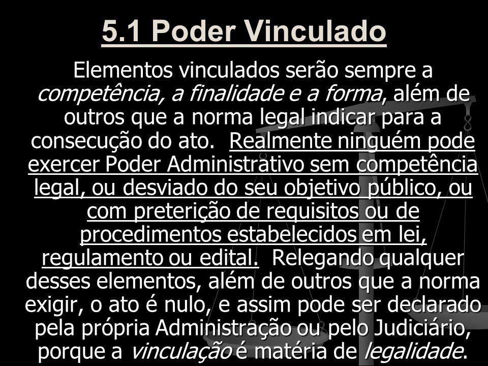 5.1 Poder Vinculado Elementos vinculados serão sempre a competência, a finalidade e a forma, além de outros que a norma legal indicar para a consecuçã
