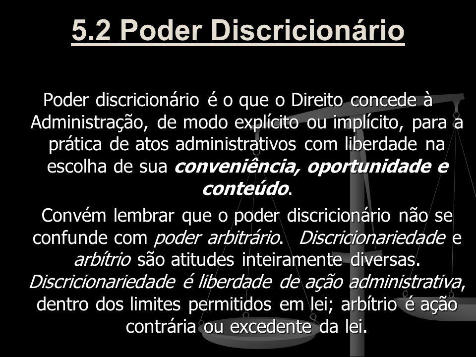 5.2 Poder Discricionário Poder discricionário é o que o Direito concede à Administração, de modo explícito ou implícito, para a prática de atos admini