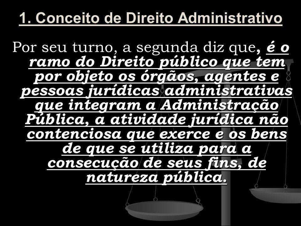 1. Conceito de Direito Administrativo Por seu turno, a segunda diz que, é o ramo do Direito público que tem por objeto os órgãos, agentes e pessoas ju