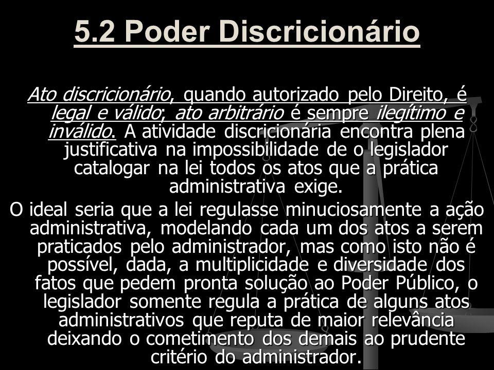 5.2 Poder Discricionário Ato discricionário, quando autorizado pelo Direito, é legal e válido; ato arbitrário é sempre ilegítimo e inválido. A ativida