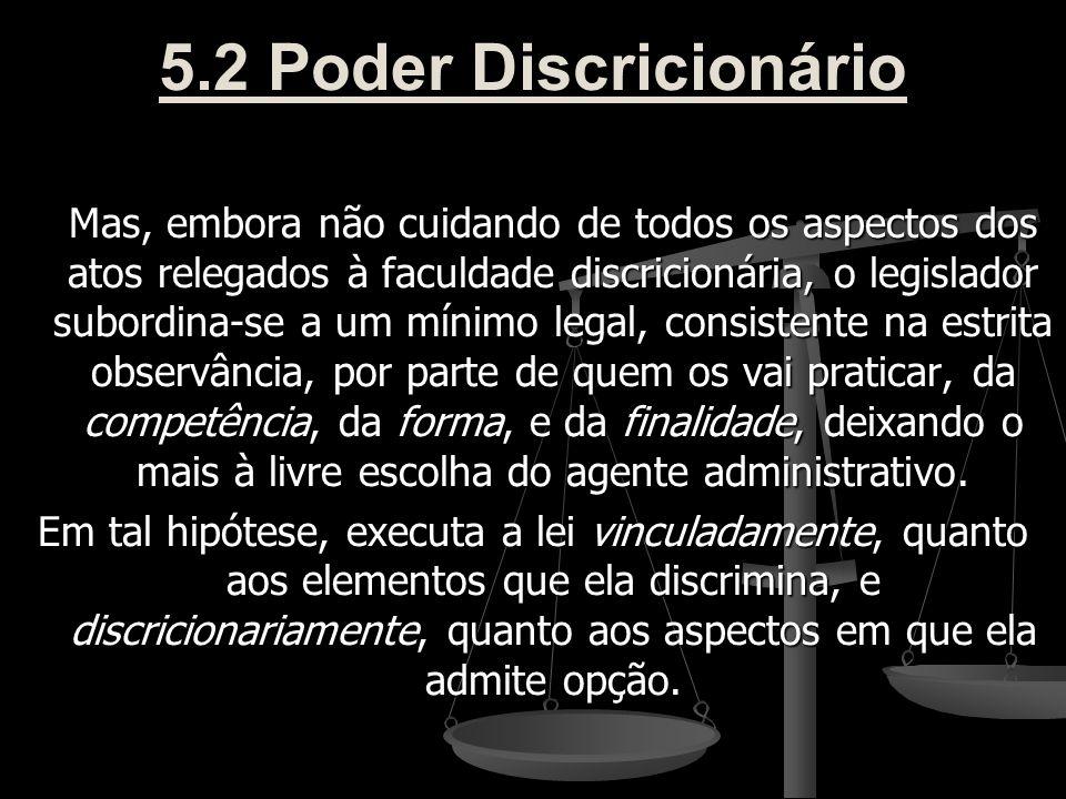 5.2 Poder Discricionário Mas, embora não cuidando de todos os aspectos dos atos relegados à faculdade discricionária, o legislador subordina-se a um m