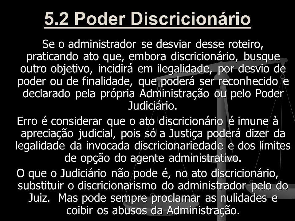 5.2 Poder Discricionário Se o administrador se desviar desse roteiro, praticando ato que, embora discricionário, busque outro objetivo, incidirá em il