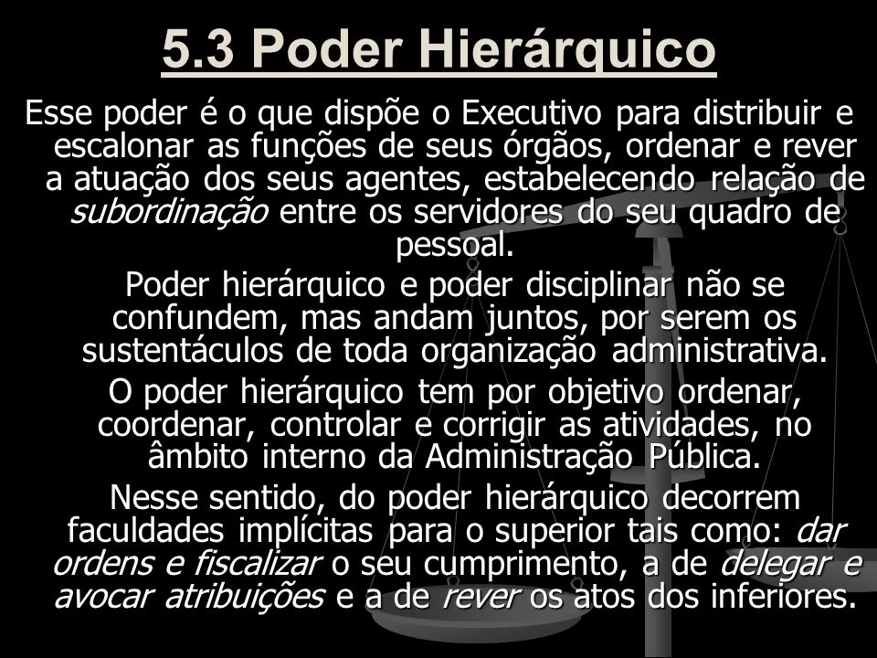 5.3 Poder Hierárquico Esse poder é o que dispõe o Executivo para distribuir e escalonar as funções de seus órgãos, ordenar e rever a atuação dos seus