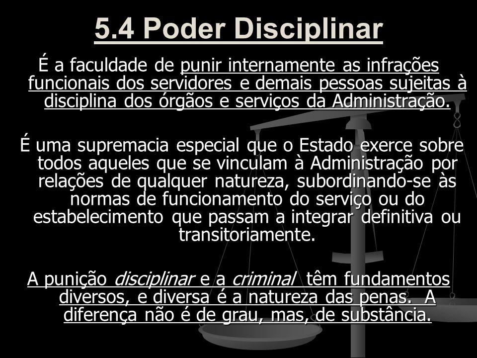 5.4 Poder Disciplinar É a faculdade de punir internamente as infrações funcionais dos servidores e demais pessoas sujeitas à disciplina dos órgãos e s