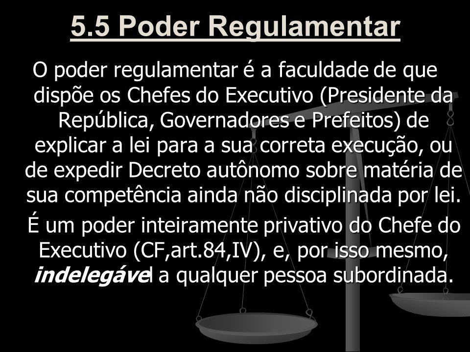 5.5 Poder Regulamentar O poder regulamentar é a faculdade de que dispõe os Chefes do Executivo (Presidente da República, Governadores e Prefeitos) de