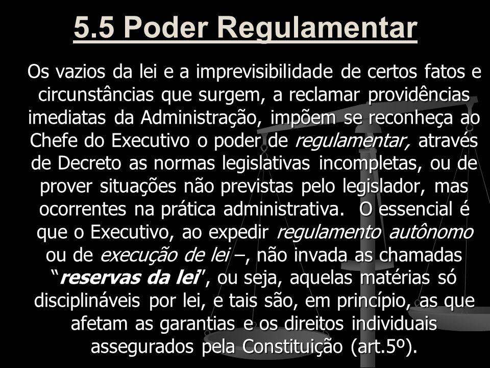 5.5 Poder Regulamentar Os vazios da lei e a imprevisibilidade de certos fatos e circunstâncias que surgem, a reclamar providências imediatas da Admini