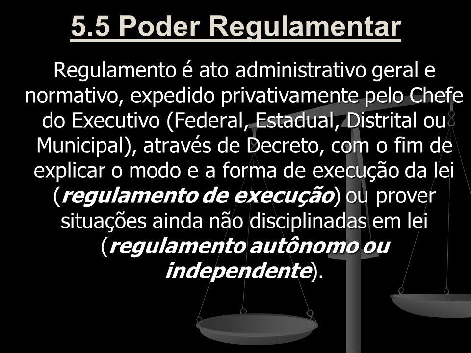 5.5 Poder Regulamentar Regulamento é ato administrativo geral e normativo, expedido privativamente pelo Chefe do Executivo (Federal, Estadual, Distrit