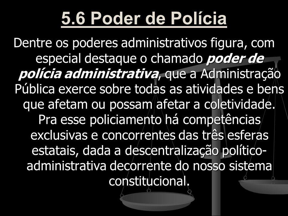 5.6 Poder de Polícia Dentre os poderes administrativos figura, com especial destaque o chamado poder de polícia administrativa, que a Administração Pú