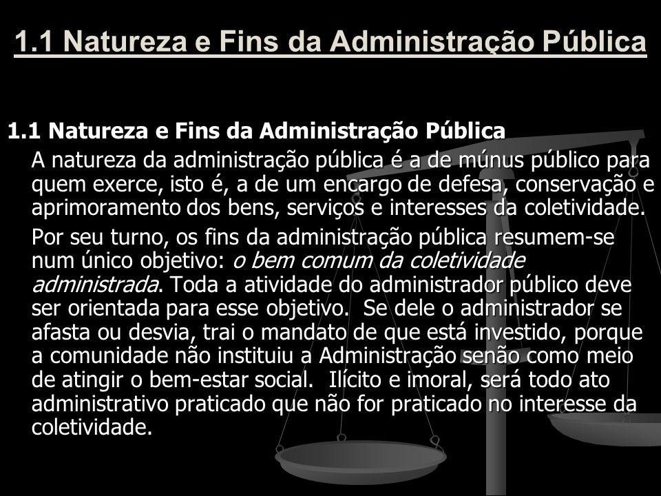 1.1 Natureza e Fins da Administração Pública A natureza da administração pública é a de múnus público para quem exerce, isto é, a de um encargo de def